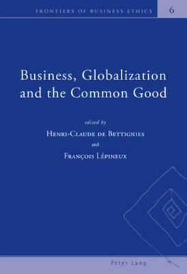 Business, Globalization and the Common Good By De Bettignies, Henri-Claude (EDT)/ Lepineux, Francois (EDT)